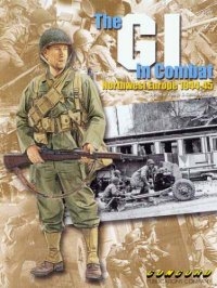 Th GI in Combat: Northwest Europe 1944-1945